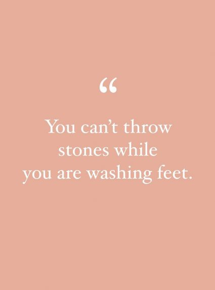You Can't Throw Stones While You Are Washing Feet